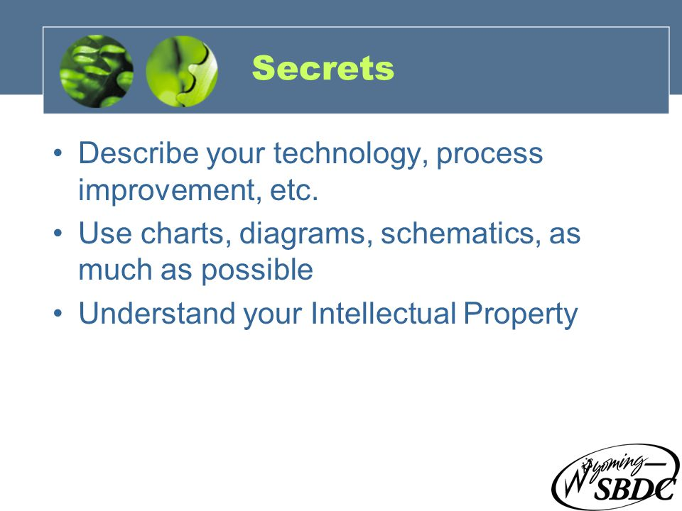 15 Secrets Describe your technology, process improvement, etc. Use charts, diagrams, schematics, as much as possible Understand your Intellectual Prop
