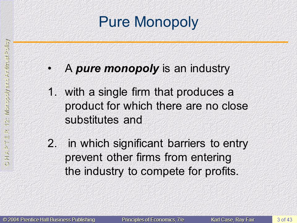C H A P T E R 12: Monopoly and Antitrust Policy © 2004 Prentice Hall Business PublishingPrinciples of Economics, 7/eKarl Case, Ray Fair 3 of 43 Pure Monopoly A pure monopoly is an industry 1.with a single firm that produces a product for which there are no close substitutes and 2.