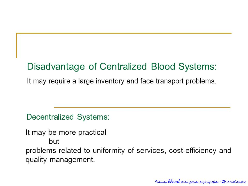 Disadvantage of Centralized Blood Systems: It may require a large inventory and face transport problems. Decentralized Systems: It may be more practic
