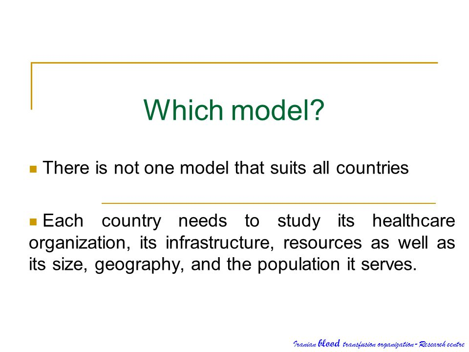 Which model? There is not one model that suits all countries Each country needs to study its healthcare organization, its infrastructure, resources as