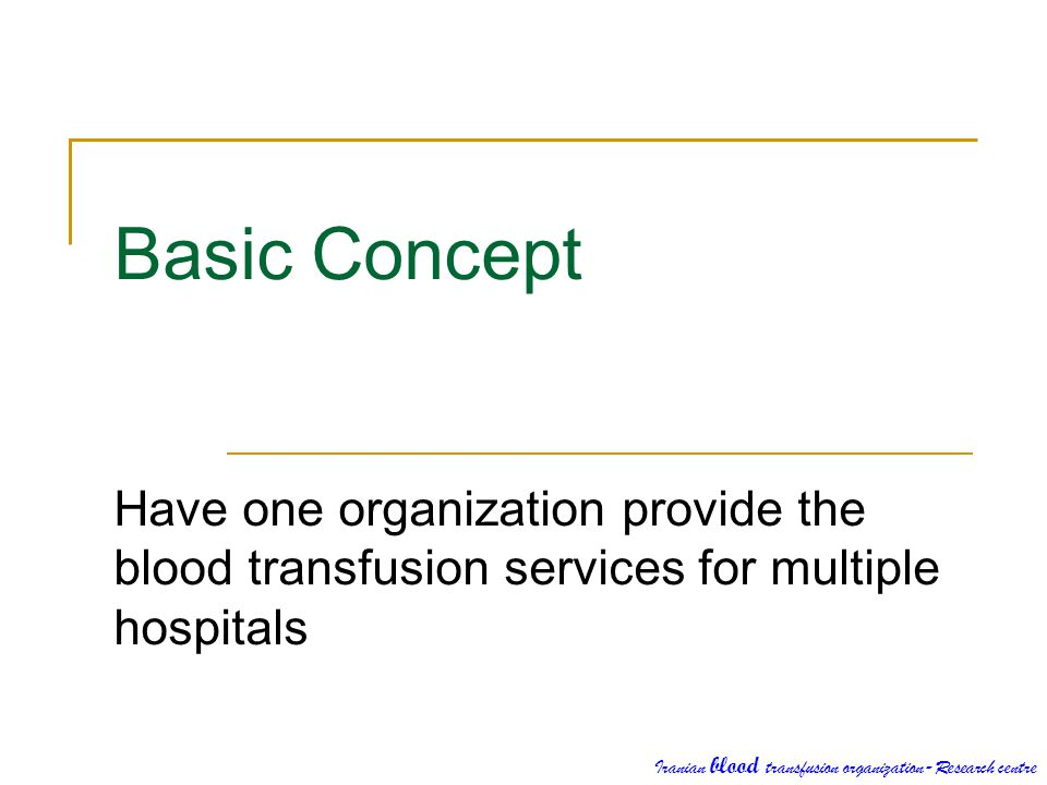 Basic Concept Have one organization provide the blood transfusion services for multiple hospitals Iranian blood transfusion organization-Research cent