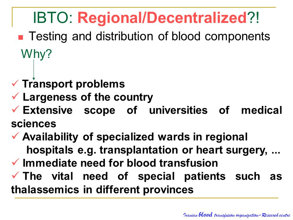 Testing and distribution of blood components Why? IBTO: Regional/Decentralized?! Transport problems Largeness of the country Extensive scope of univer