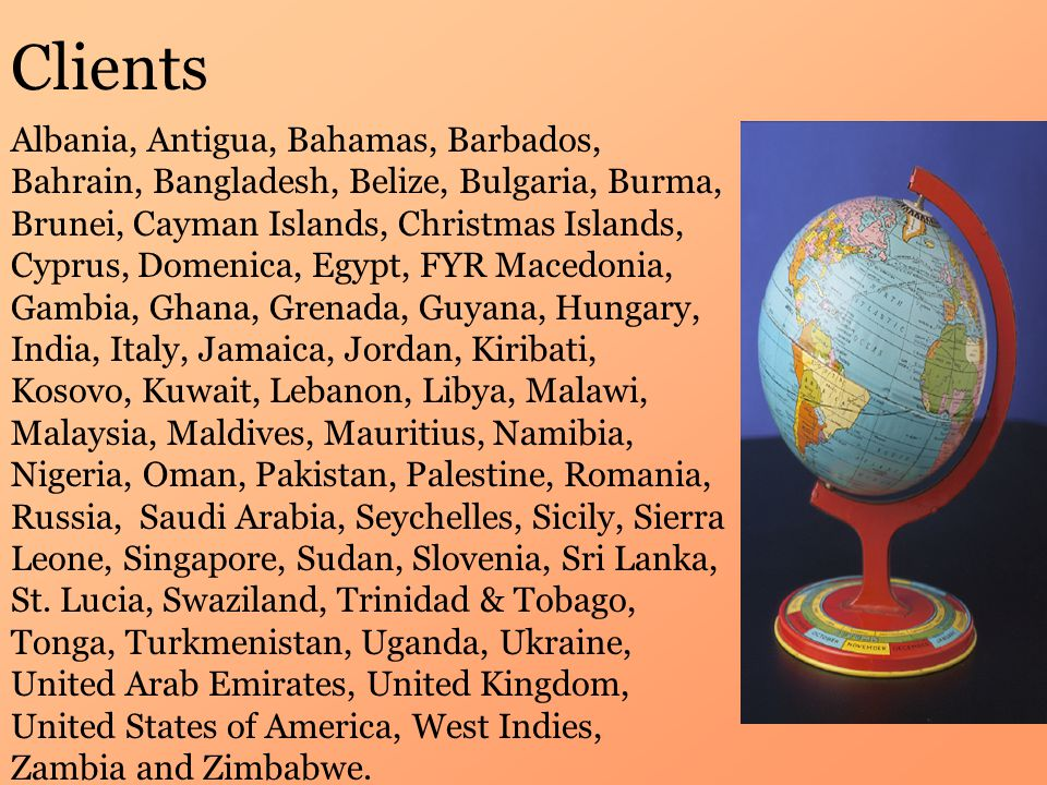 Clients Albania, Antigua, Bahamas, Barbados, Bahrain, Bangladesh, Belize, Bulgaria, Burma, Brunei, Cayman Islands, Christmas Islands, Cyprus, Domenica, Egypt, FYR Macedonia, Gambia, Ghana, Grenada, Guyana, Hungary, India, Italy, Jamaica, Jordan, Kiribati, Kosovo, Kuwait, Lebanon, Libya, Malawi, Malaysia, Maldives, Mauritius, Namibia, Nigeria, Oman, Pakistan, Palestine, Romania, Russia, Saudi Arabia, Seychelles, Sicily, Sierra Leone, Singapore, Sudan, Slovenia, Sri Lanka, St.