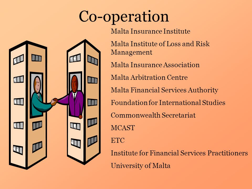 Co-operation Malta Insurance Institute Malta Institute of Loss and Risk Management Malta Insurance Association Malta Arbitration Centre Malta Financial Services Authority Foundation for International Studies Commonwealth Secretariat MCAST ETC Institute for Financial Services Practitioners University of Malta