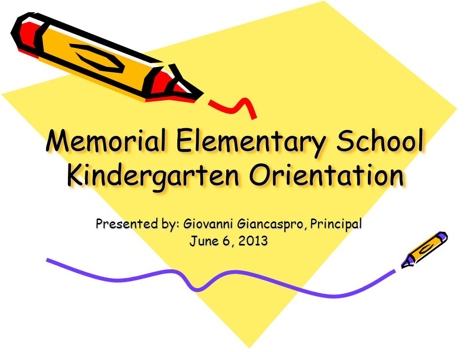 Memorial Elementary School Kindergarten Orientation Presented by: Giovanni Giancaspro, Principal June 6, 2013