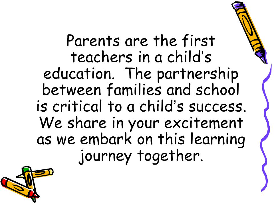 Parents are the first teachers in a child's education. The partnership between families and school is critical to a child's success. We share in your