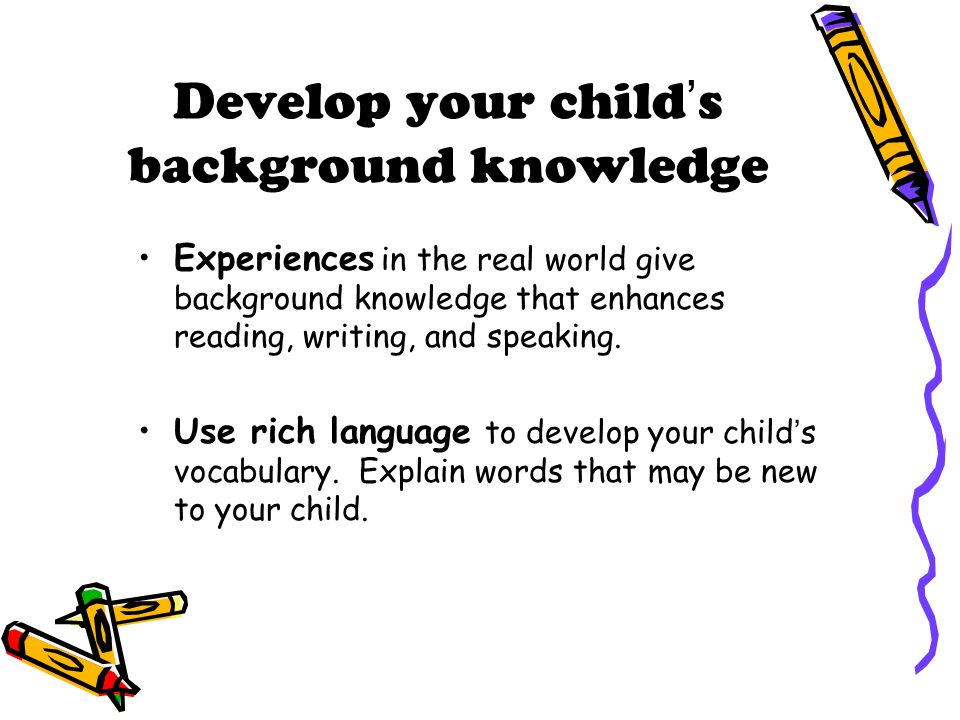 Develop your child's background knowledge Experiences in the real world give background knowledge that enhances reading, writing, and speaking. Use ri