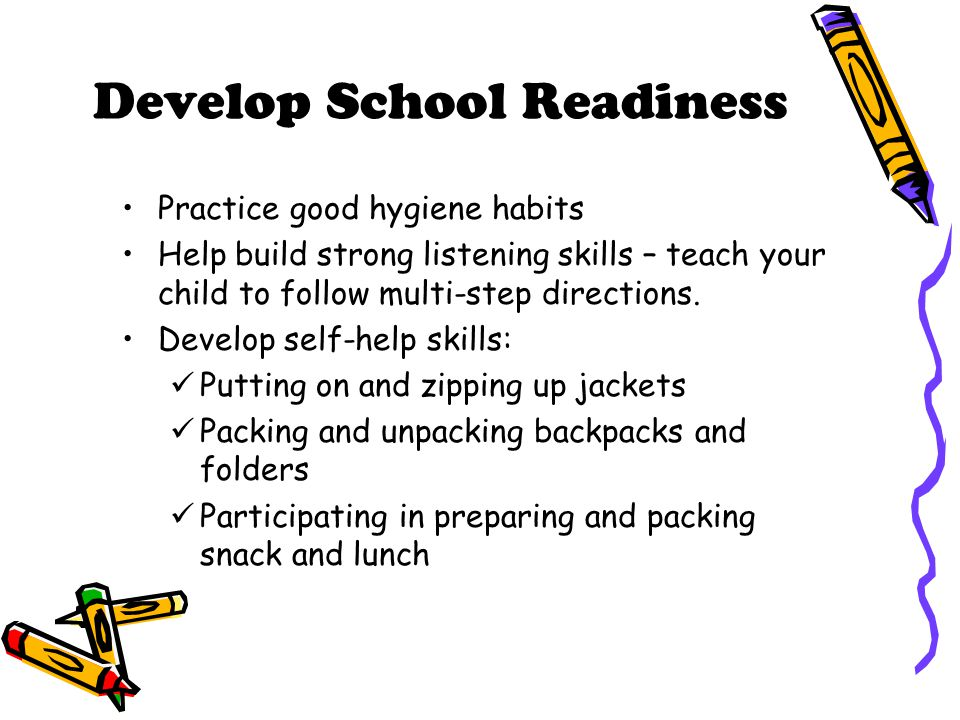 Develop School Readiness Practice good hygiene habits Help build strong listening skills – teach your child to follow multi-step directions. Develop s