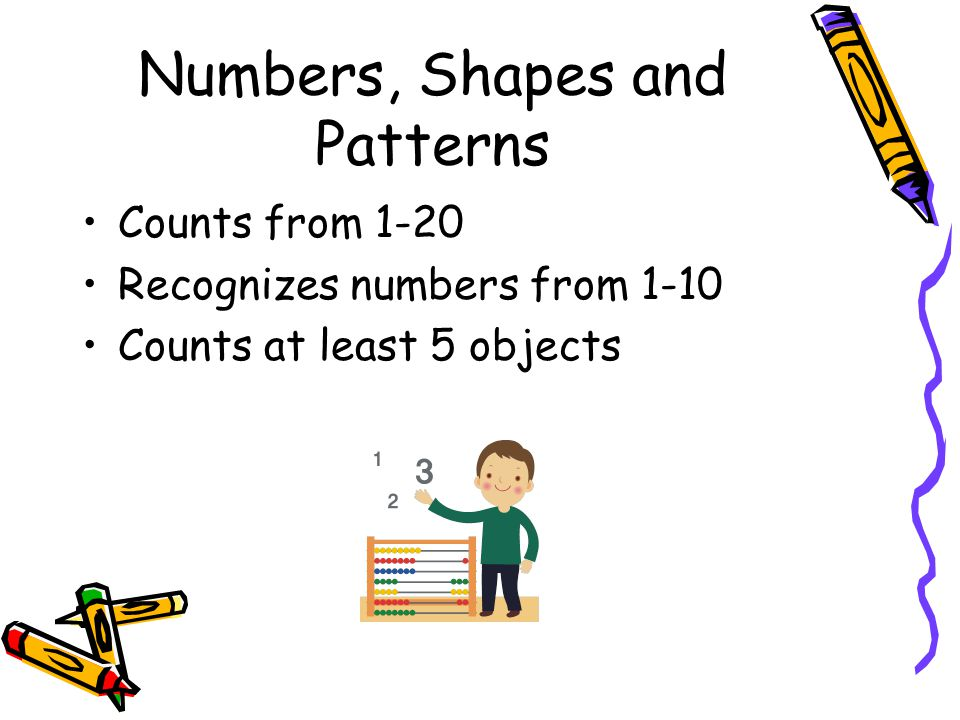 Numbers, Shapes and Patterns Counts from 1-20 Recognizes numbers from 1-10 Counts at least 5 objects