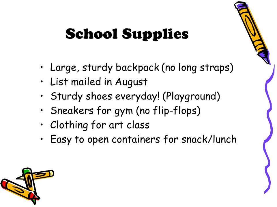 School Supplies Large, sturdy backpack (no long straps) List mailed in August Sturdy shoes everyday! (Playground) Sneakers for gym (no flip-flops) Clo