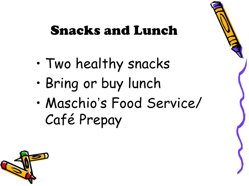 Snacks and Lunch Two healthy snacks Bring or buy lunch Maschio's Food Service/ Café Prepay