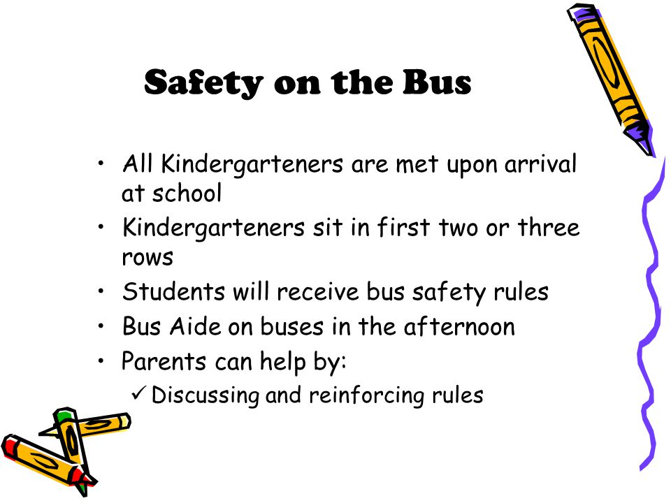 Safety on the Bus All Kindergarteners are met upon arrival at school Kindergarteners sit in first two or three rows Students will receive bus safety r