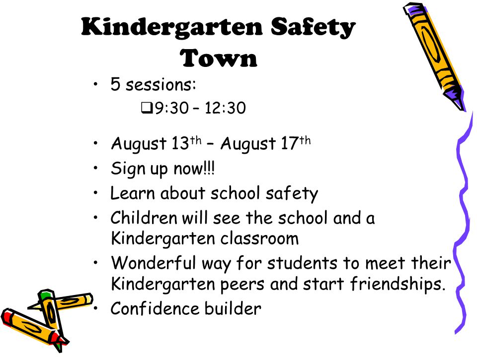 Kindergarten Safety Town 5 sessions:  9:30 – 12:30 August 13 th – August 17 th Sign up now!!! Learn about school safety Children will see the school