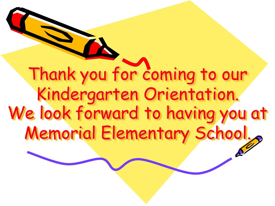 Thank you for coming to our Kindergarten Orientation. We look forward to having you at Memorial Elementary School.