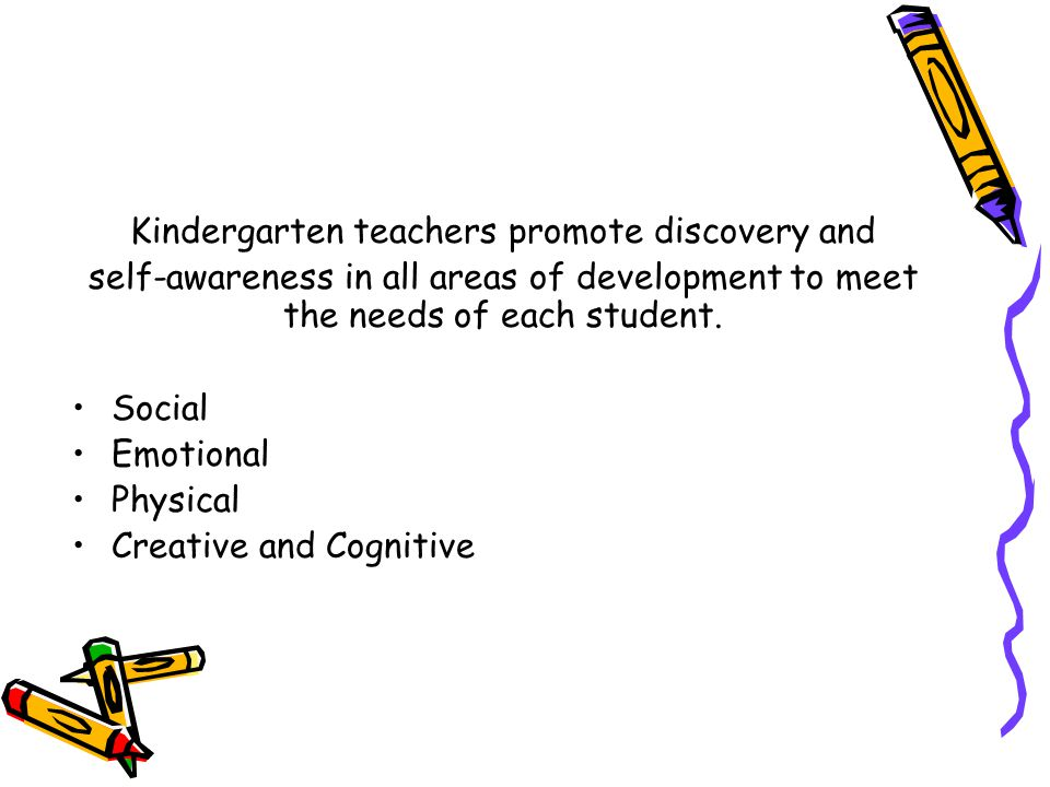 Kindergarten teachers promote discovery and self-awareness in all areas of development to meet the needs of each student. Social Emotional Physical Cr