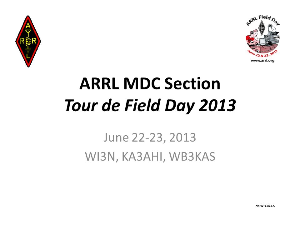 ARRL MDC Section Tour de Field Day 2013 June 22-23, 2013 WI3N, KA3AHI, WB3KAS de WB3KAS