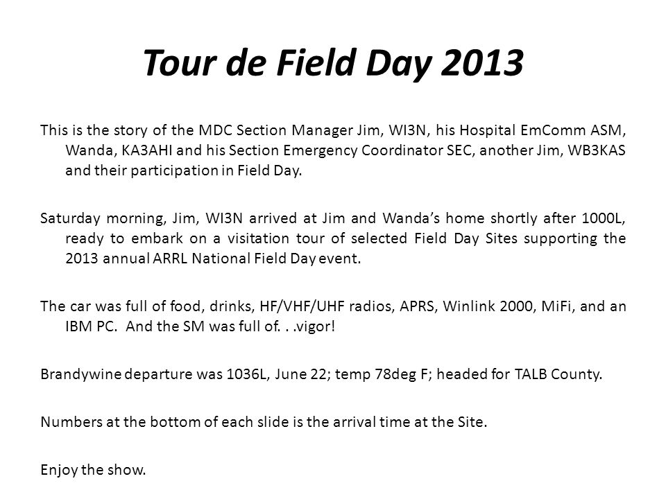 Tour de Field Day 2013 This is the story of the MDC Section Manager Jim, WI3N, his Hospital EmComm ASM, Wanda, KA3AHI and his Section Emergency Coordinator SEC, another Jim, WB3KAS and their participation in Field Day.