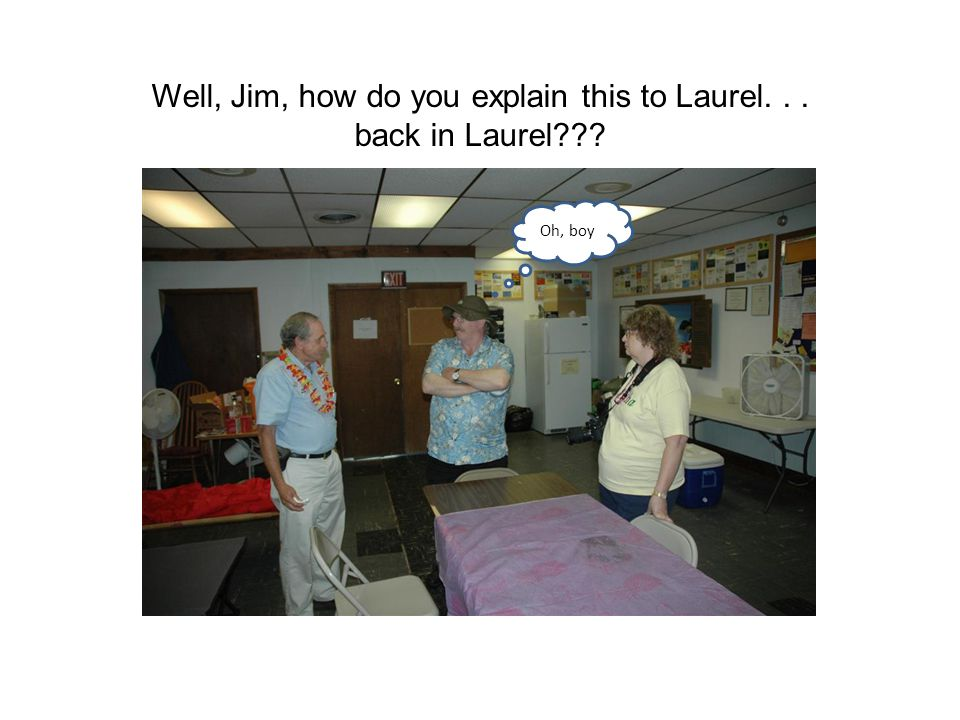 Well, Jim, how do you explain this to Laurel... back in Laurel Oh, boy