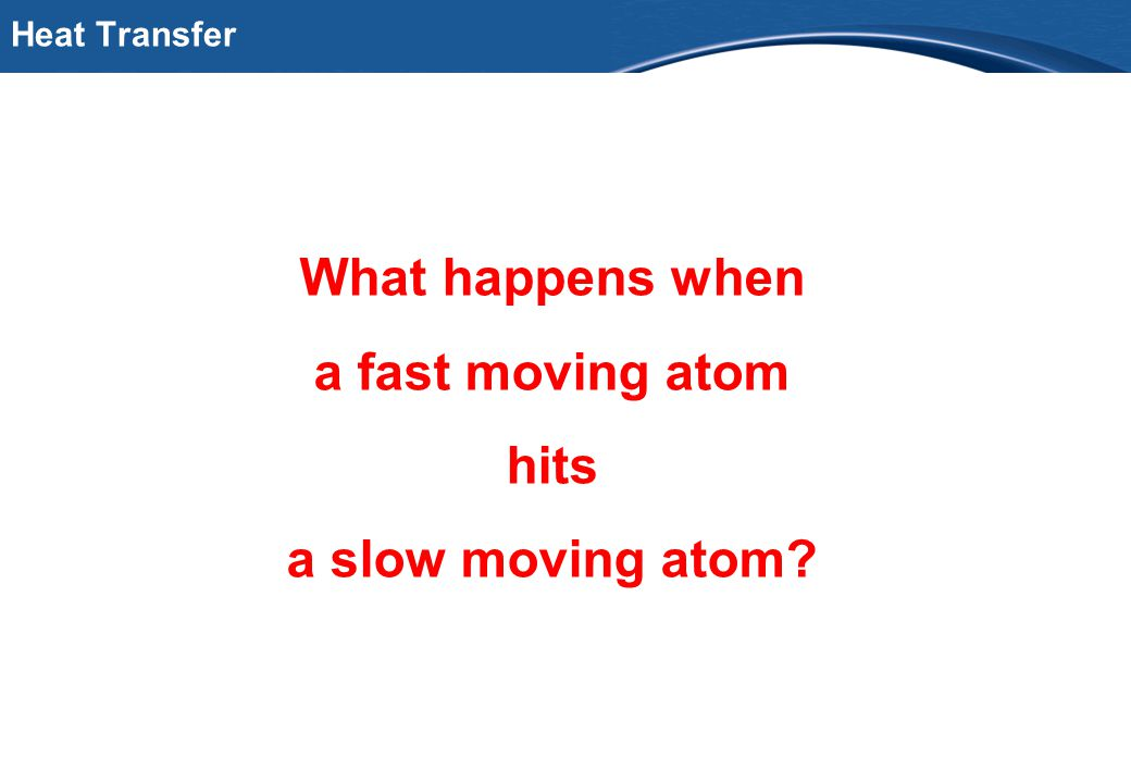 PfB Heat Transfer What happens when a fast moving atom hits a slow moving atom