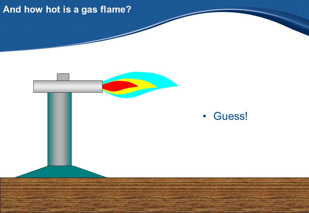 PfB And how hot is a gas flame Guess!