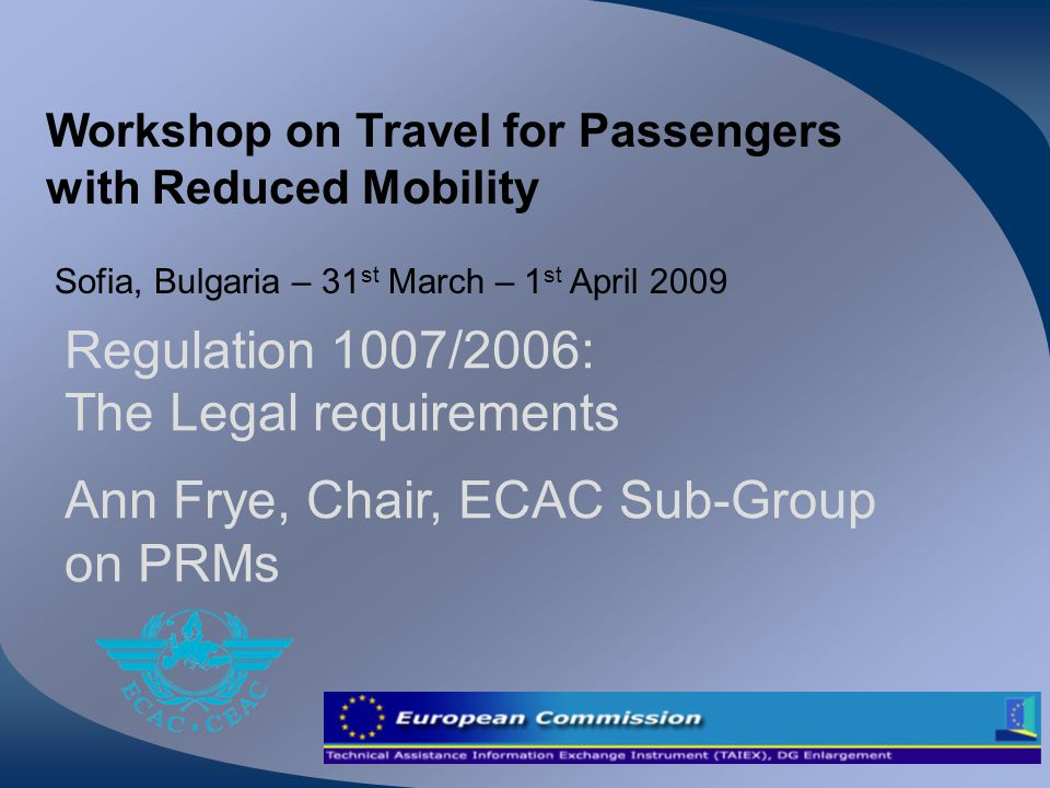 Workshop on Travel for Passengers with Reduced Mobility Sofia, Bulgaria – 31 st March – 1 st April 2009 Regulation 1007/2006: The Legal requirements A
