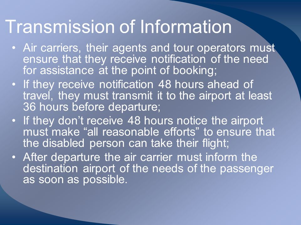Transmission of Information Air carriers, their agents and tour operators must ensure that they receive notification of the need for assistance at the