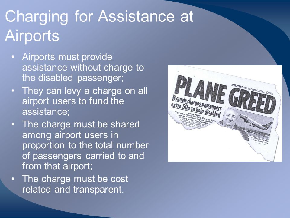 Charging for Assistance at Airports Airports must provide assistance without charge to the disabled passenger; They can levy a charge on all airport u