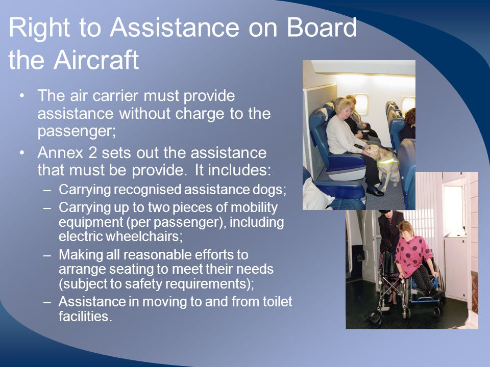 Right to Assistance on Board the Aircraft The air carrier must provide assistance without charge to the passenger; Annex 2 sets out the assistance tha