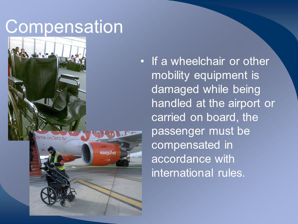 Compensation If a wheelchair or other mobility equipment is damaged while being handled at the airport or carried on board, the passenger must be comp