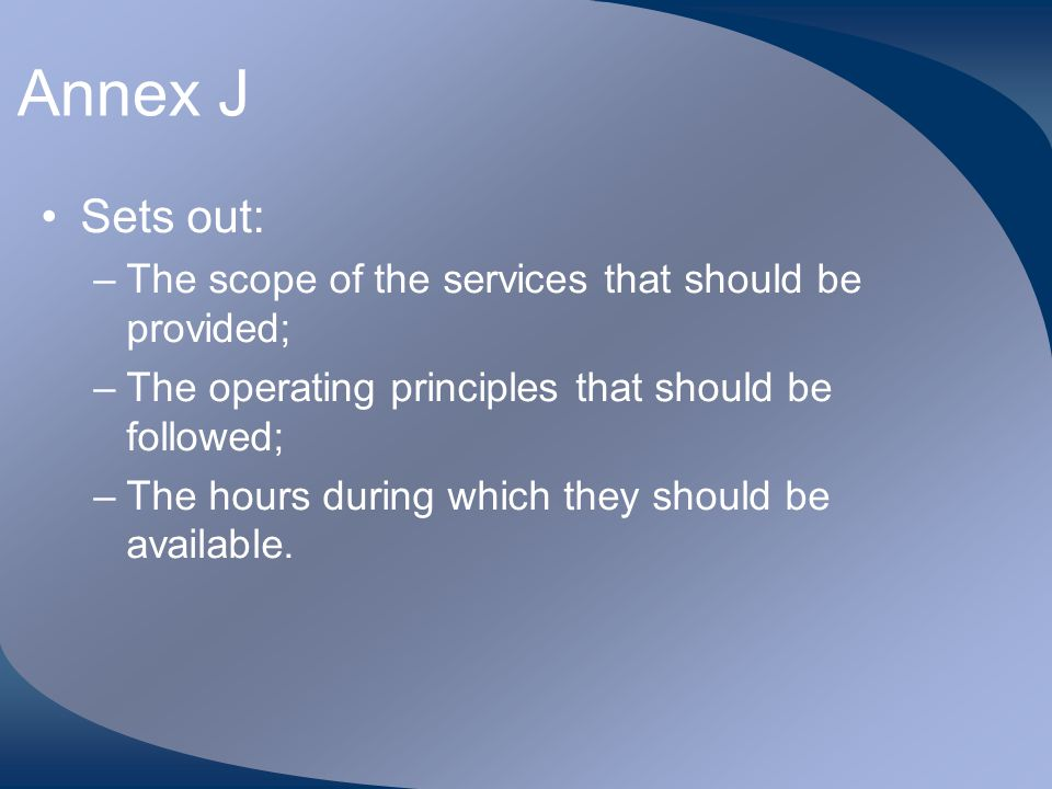 Annex J Sets out: –The scope of the services that should be provided; –The operating principles that should be followed; –The hours during which they