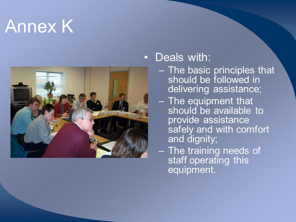 Annex K Deals with: –The basic principles that should be followed in delivering assistance; –The equipment that should be available to provide assista
