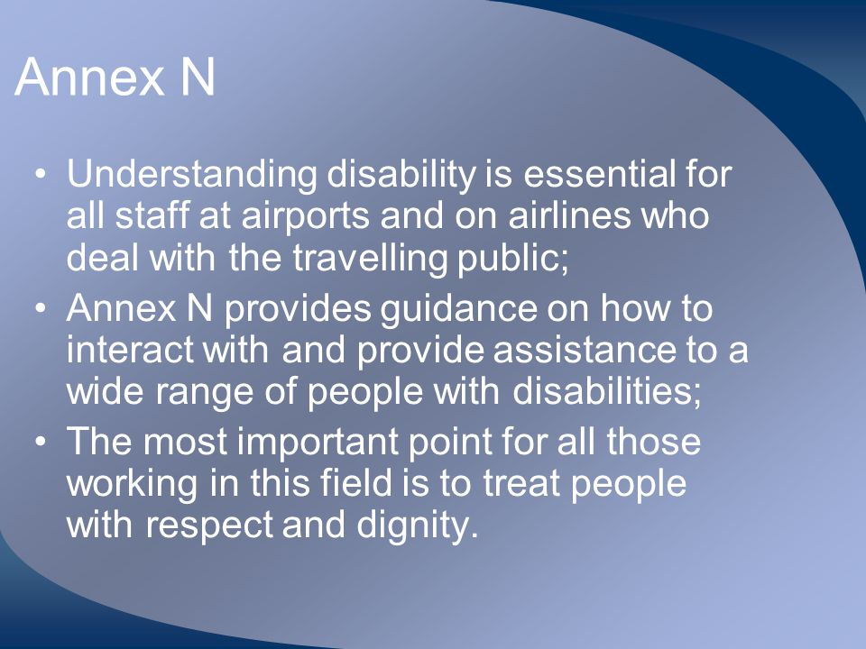 Annex N Understanding disability is essential for all staff at airports and on airlines who deal with the travelling public; Annex N provides guidance