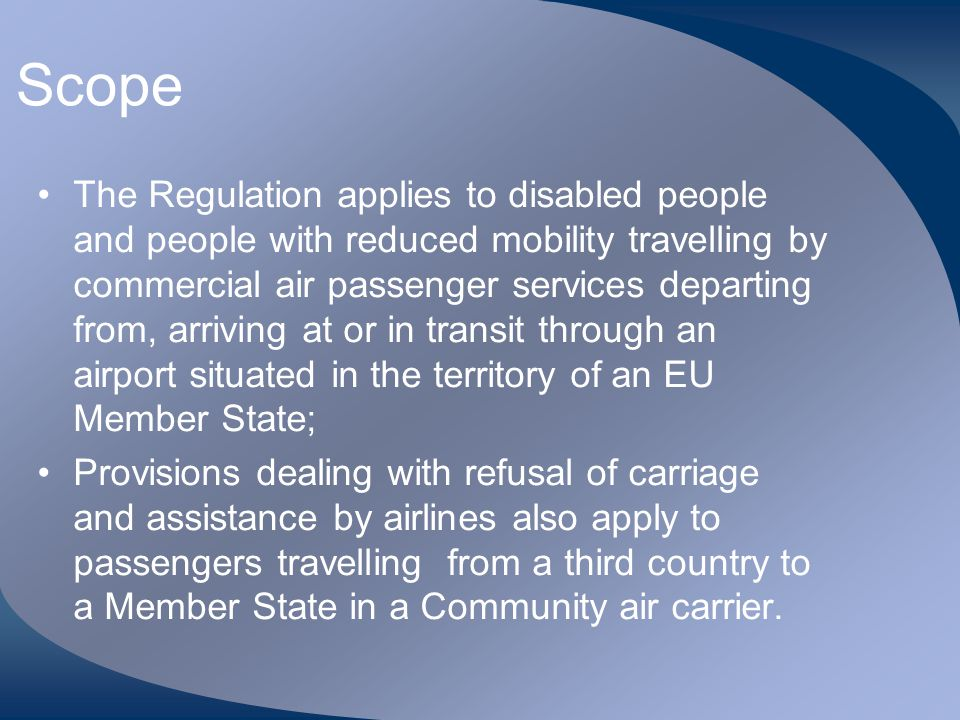 Scope The Regulation applies to disabled people and people with reduced mobility travelling by commercial air passenger services departing from, arriv