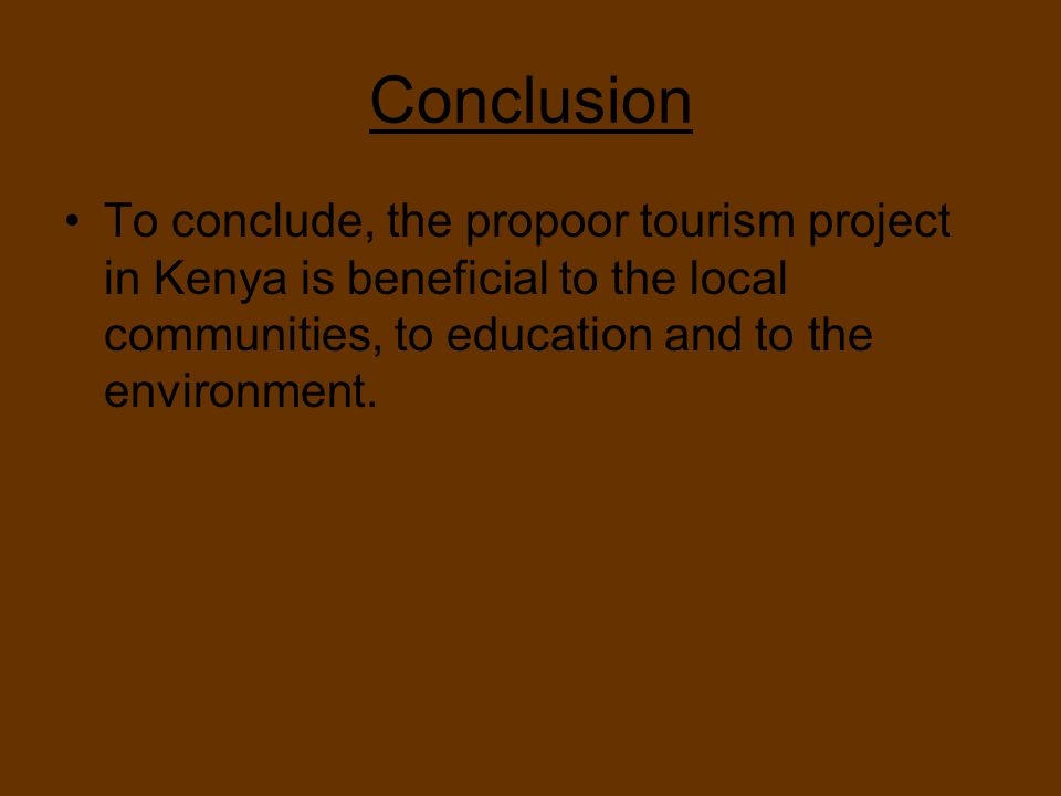 Conclusion To conclude, the propoor tourism project in Kenya is beneficial to the local communities, to education and to the environment.