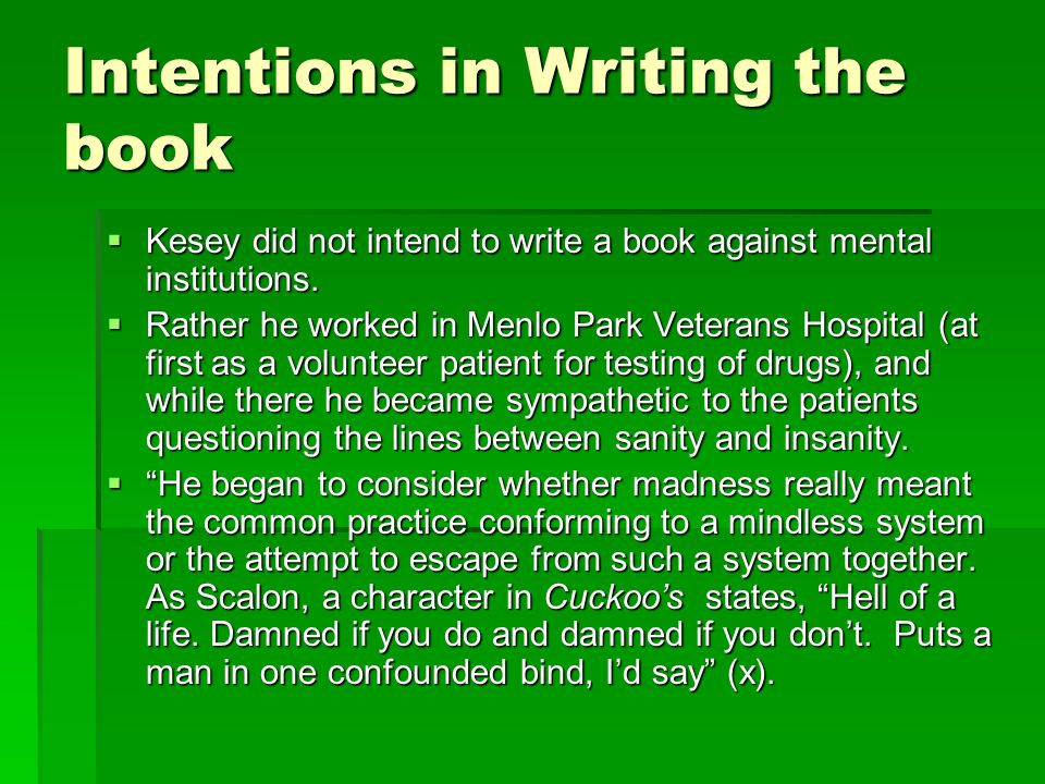 Intentions in Writing the book  Kesey did not intend to write a book against mental institutions.