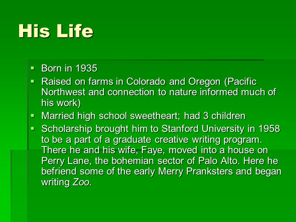His Life  Born in 1935  Raised on farms in Colorado and Oregon (Pacific Northwest and connection to nature informed much of his work)  Married high school sweetheart; had 3 children  Scholarship brought him to Stanford University in 1958 to be a part of a graduate creative writing program.