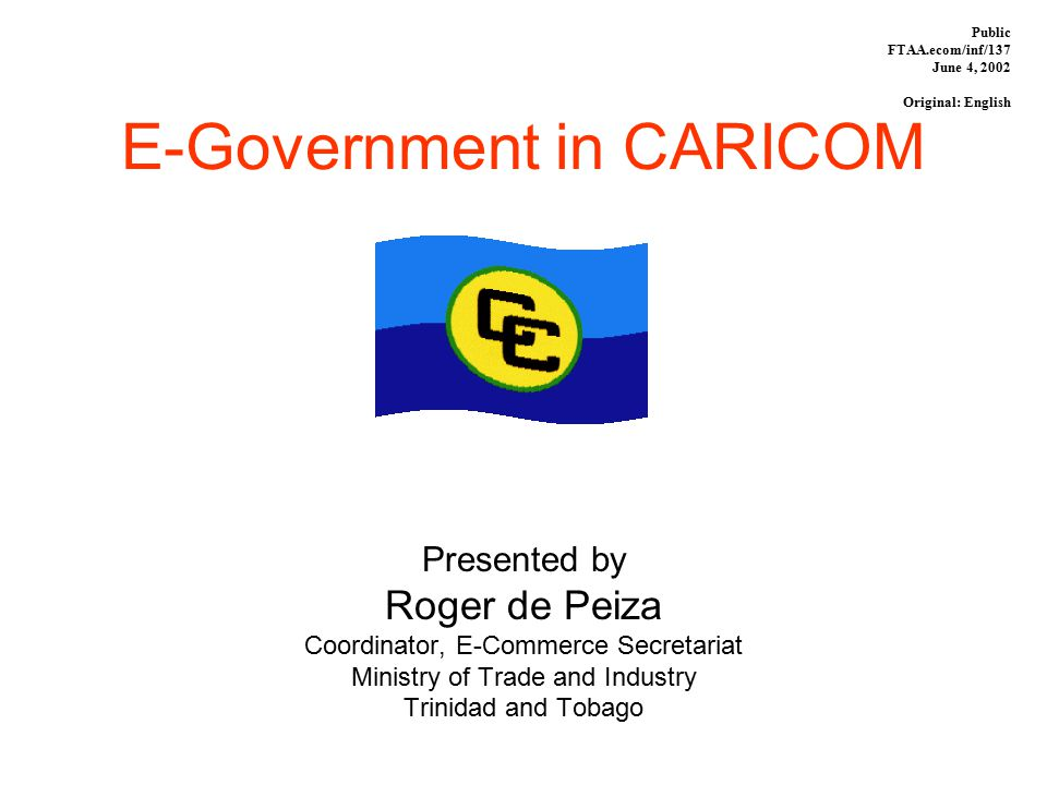 E-Government in CARICOM Presented by Roger de Peiza Coordinator, E-Commerce Secretariat Ministry of Trade and Industry Trinidad and Tobago Public FTAA