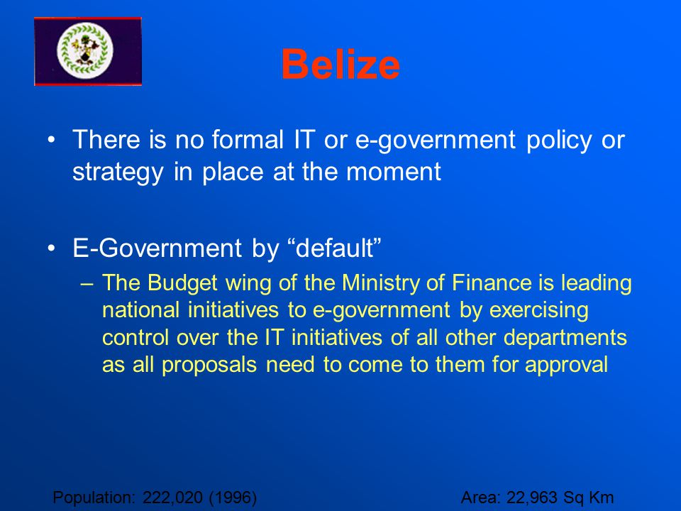 "Belize There is no formal IT or e-government policy or strategy in place at the moment E-Government by ""default"" –The Budget wing of the Ministry of F"