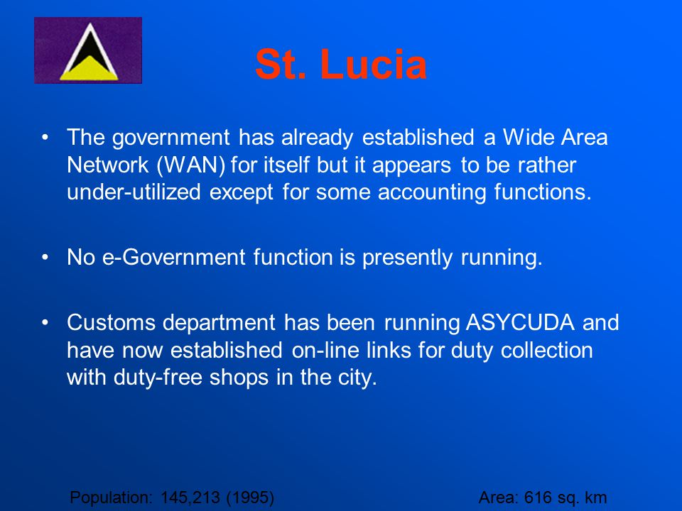 St. Lucia The government has already established a Wide Area Network (WAN) for itself but it appears to be rather under-utilized except for some accou