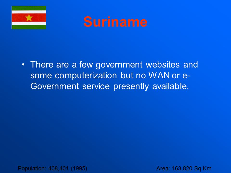 Suriname There are a few government websites and some computerization but no WAN or e- Government service presently available. Population: 408,401 (19