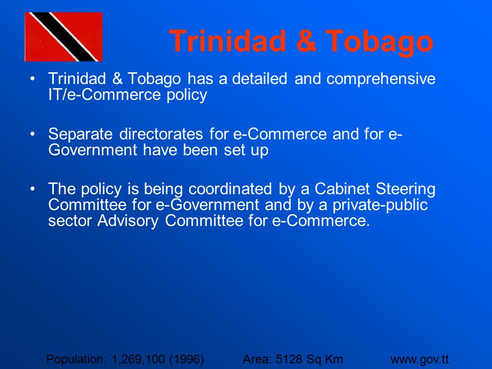 Trinidad & Tobago Trinidad & Tobago has a detailed and comprehensive IT/e-Commerce policy Separate directorates for e-Commerce and for e- Government h