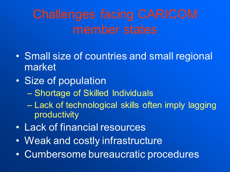 Challenges facing CARICOM member states Small size of countries and small regional market Size of population –Shortage of Skilled Individuals –Lack of