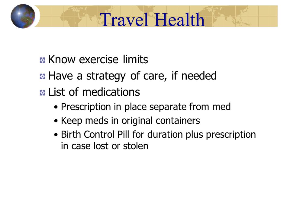 Travel Health Know exercise limits Have a strategy of care, if needed List of medications Prescription in place separate from med Keep meds in original containers Birth Control Pill for duration plus prescription in case lost or stolen