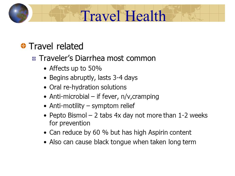 Travel Health Travel related Traveler's Diarrhea most common Affects up to 50% Begins abruptly, lasts 3-4 days Oral re-hydration solutions Anti-microbial – if fever, n/v,cramping Anti-motility – symptom relief Pepto Bismol – 2 tabs 4x day not more than 1-2 weeks for prevention Can reduce by 60 % but has high Aspirin content Also can cause black tongue when taken long term