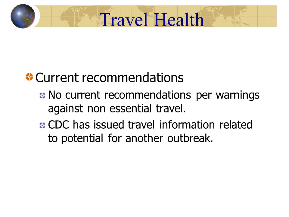 Travel Health Current recommendations No current recommendations per warnings against non essential travel.