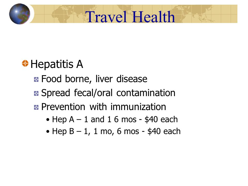Travel Health Hepatitis A Food borne, liver disease Spread fecal/oral contamination Prevention with immunization Hep A – 1 and 1 6 mos - $40 each Hep B – 1, 1 mo, 6 mos - $40 each