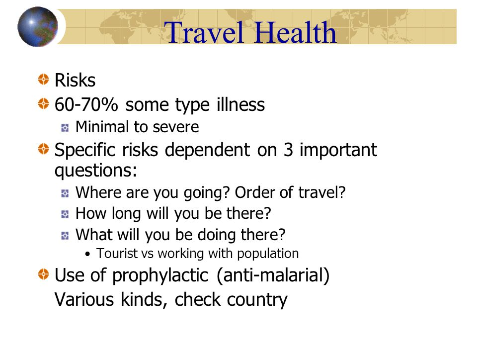 Travel Health Insect-Borne Disease Anti-malarial prophylaxis Deet 30-35% spray, cream, towelettes Net for bed, protective clothing- spray Dusk to dawn Develops within 8 days of exposure –Flu-like symptoms, fever, headache, chills, fever, aches and pains, malaise – treated with same med prevented with Parasites Wear shoes, care in where swim