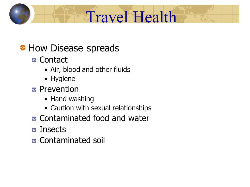 Travel Health How Disease spreads Contact Air, blood and other fluids Hygiene Prevention Hand washing Caution with sexual relationships Contaminated food and water Insects Contaminated soil