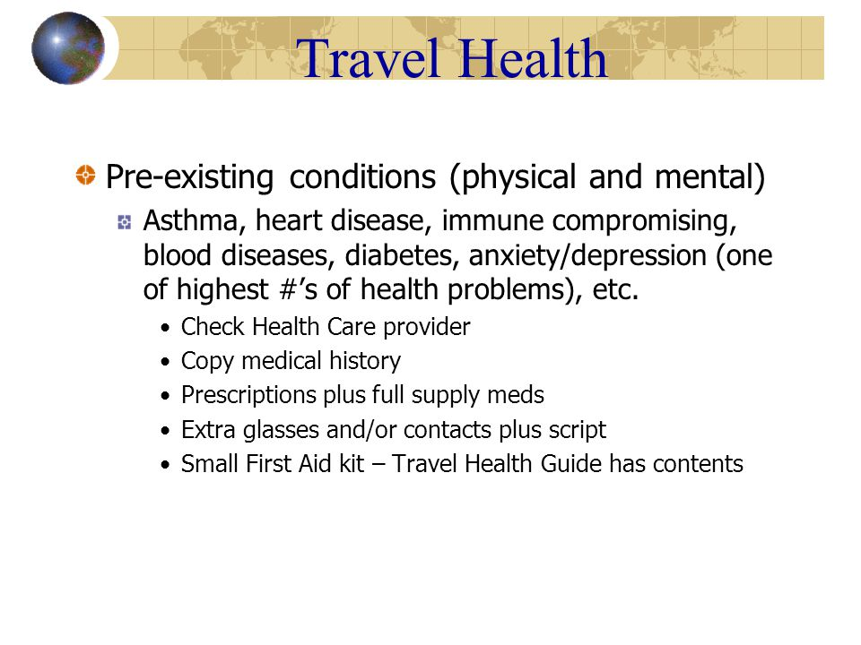 Travel Health Sexually Transmitted Diseases Epidemic levels in certain areas of the world Not just HIV 46% women who develop HPV do so first sexual encounter Caution can't be stressed enough Condoms qualities not same as US Abstinence only 100% Many spread with contact, not always visible Herpes, HPV-Genital warts – Viral Chlamydia, gonorrhea, syphylis - Bacterial