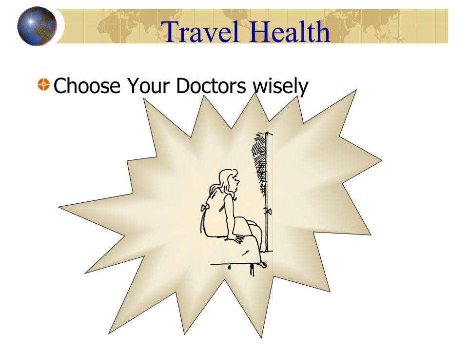 Travel Health Hepatitis B – preventable with vaccine HIV/AIDS No cure, kills Globally distributed, risk behavior Contaminated needles – drugs, tattoo, acupuncture, medical/dental procedure, blood transfusions-some still not checking blood for HIV, Hep B and C Sexual intercourse, vaginal, anal, oral/genital Bacterial Chlamydia Silent epidemic – 75% women, no symptoms Syphilis